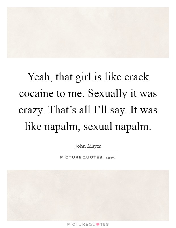 Yeah, that girl is like crack cocaine to me. Sexually it was crazy. That's all I'll say. It was like napalm, sexual napalm Picture Quote #1