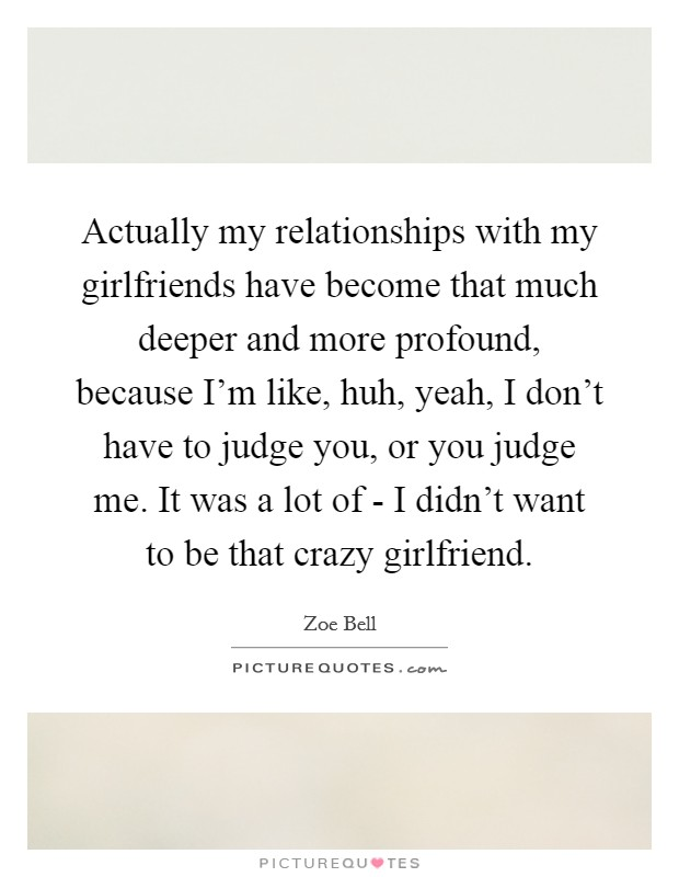 Actually my relationships with my girlfriends have become that much deeper and more profound, because I'm like, huh, yeah, I don't have to judge you, or you judge me. It was a lot of - I didn't want to be that crazy girlfriend Picture Quote #1