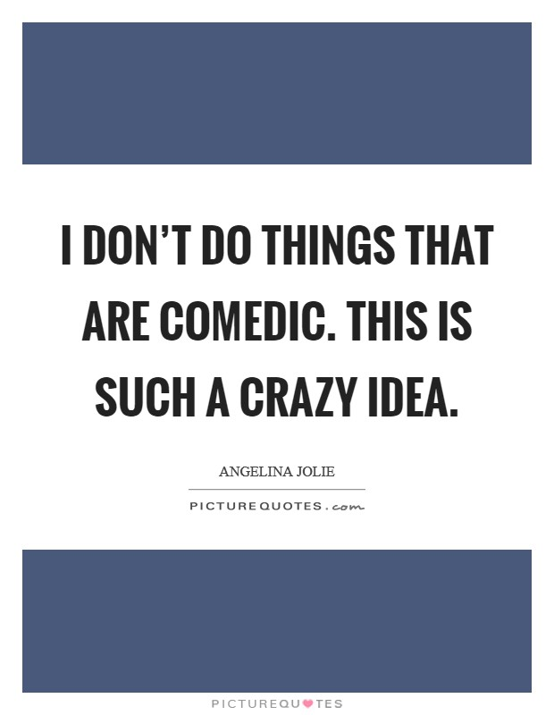 I don't do things that are comedic. This is such a crazy idea Picture Quote #1