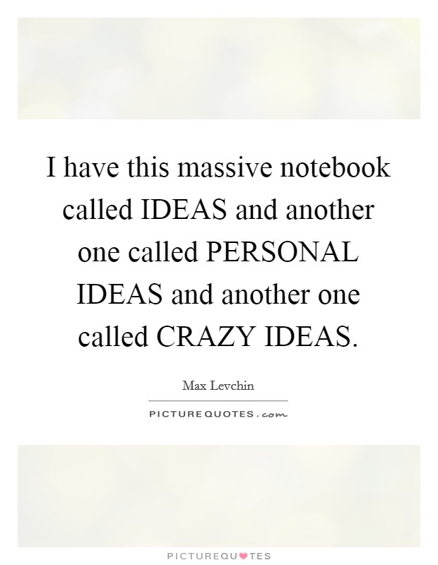 I have this massive notebook called IDEAS and another one called PERSONAL IDEAS and another one called CRAZY IDEAS. Picture Quote #1