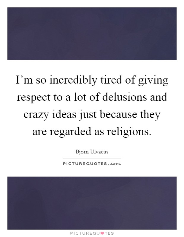 I'm so incredibly tired of giving respect to a lot of delusions and crazy ideas just because they are regarded as religions Picture Quote #1