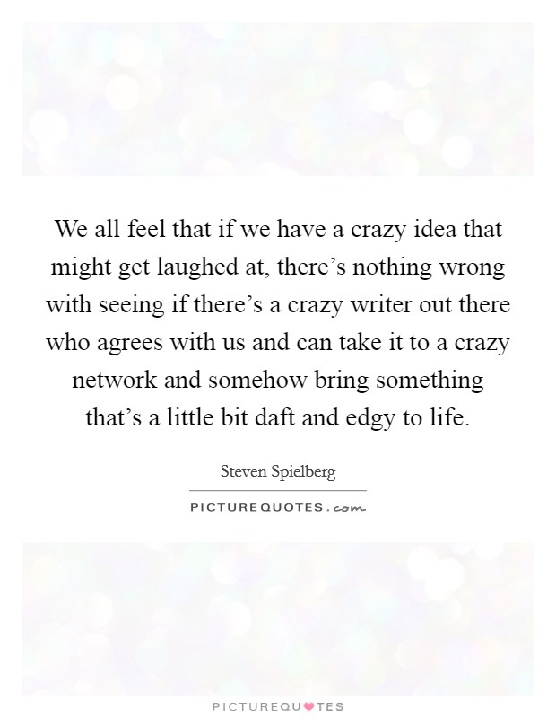 We all feel that if we have a crazy idea that might get laughed at, there's nothing wrong with seeing if there's a crazy writer out there who agrees with us and can take it to a crazy network and somehow bring something that's a little bit daft and edgy to life Picture Quote #1