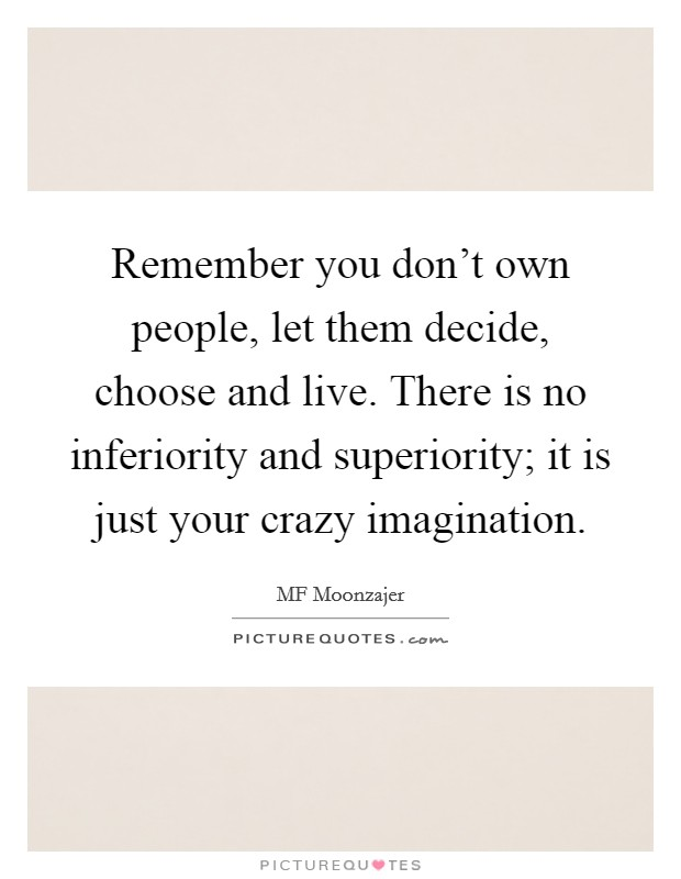 Remember you don't own people, let them decide, choose and live. There is no inferiority and superiority; it is just your crazy imagination Picture Quote #1