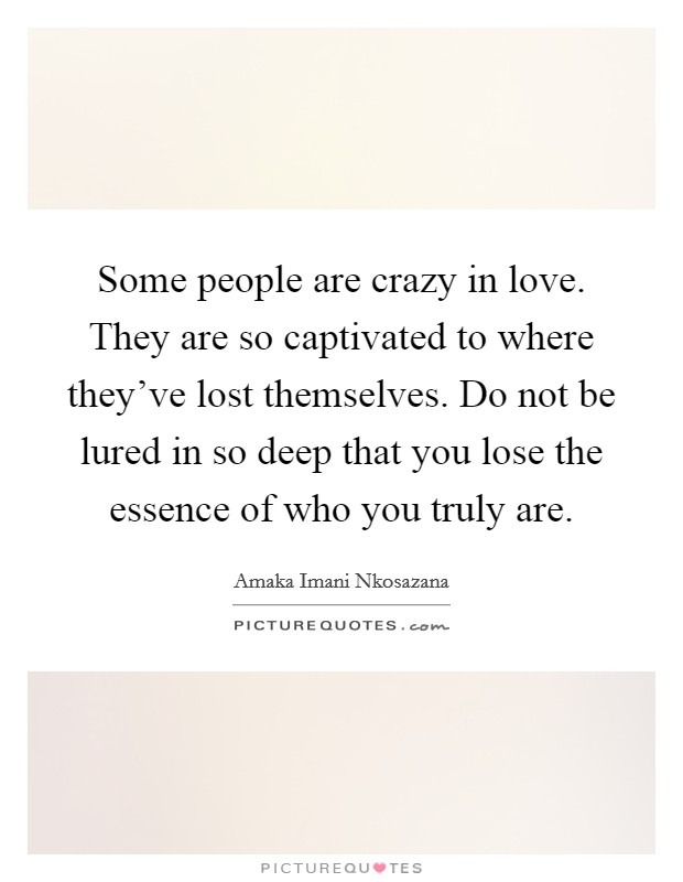 Some people are crazy in love. They are so captivated to where they've lost themselves. Do not be lured in so deep that you lose the essence of who you truly are Picture Quote #1