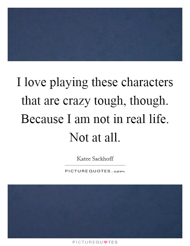 I love playing these characters that are crazy tough, though. Because I am not in real life. Not at all Picture Quote #1
