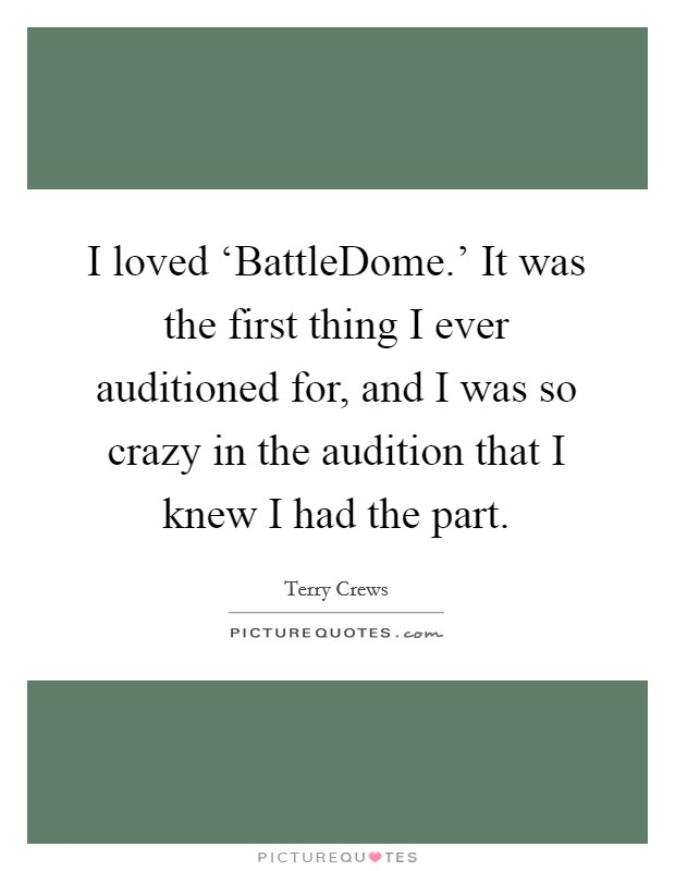 I loved 'BattleDome.' It was the first thing I ever auditioned for, and I was so crazy in the audition that I knew I had the part Picture Quote #1