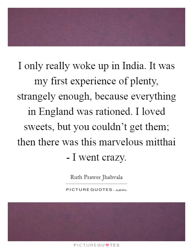 I only really woke up in India. It was my first experience of plenty, strangely enough, because everything in England was rationed. I loved sweets, but you couldn't get them; then there was this marvelous mitthai - I went crazy Picture Quote #1