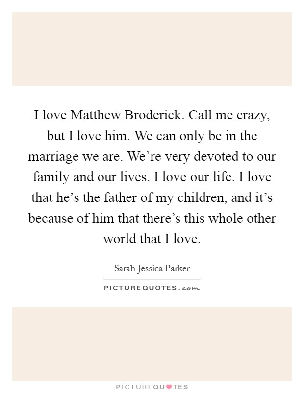 I love Matthew Broderick. Call me crazy, but I love him. We can only be in the marriage we are. We're very devoted to our family and our lives. I love our life. I love that he's the father of my children, and it's because of him that there's this whole other world that I love Picture Quote #1