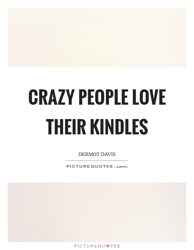 Crazy people love their Kindles Picture Quote #1
