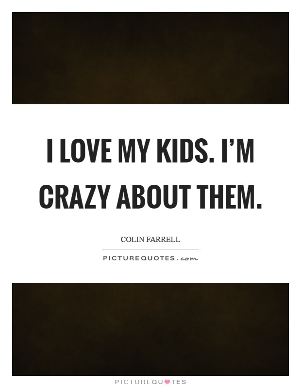 I love my kids. I'm crazy about them Picture Quote #1