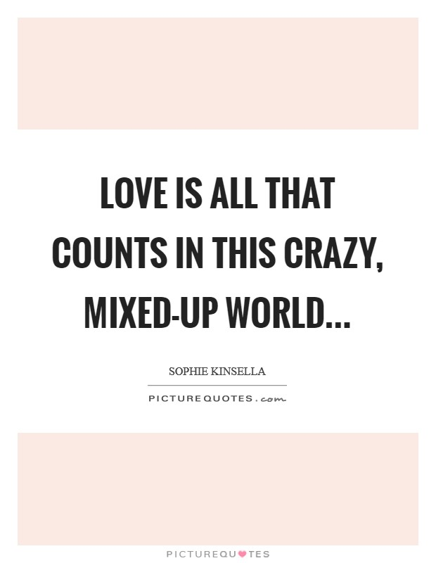 Love is all that counts in this crazy, mixed-up world Picture Quote #1