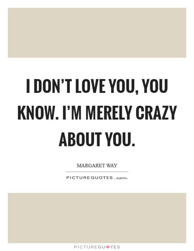 I don't love you, you know. I'm merely crazy about you Picture Quote #1