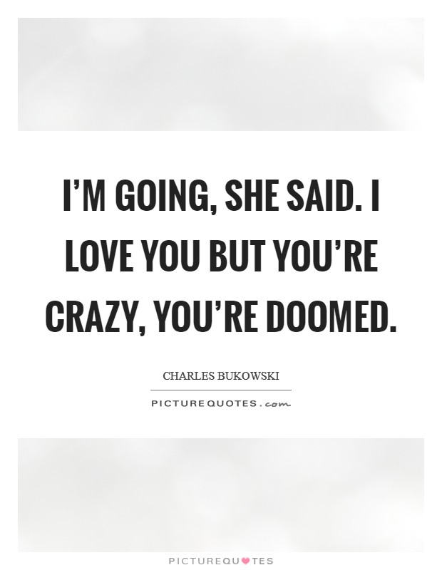 I'm going, she said. I love you but you're crazy, you're doomed Picture Quote #1