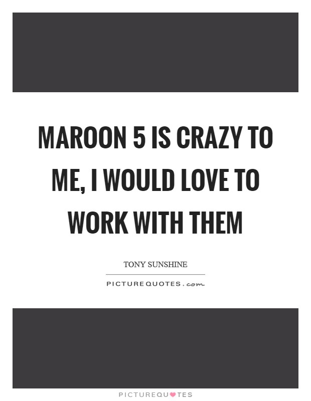 Maroon 5 is crazy to me, I would love to work with them Picture Quote #1