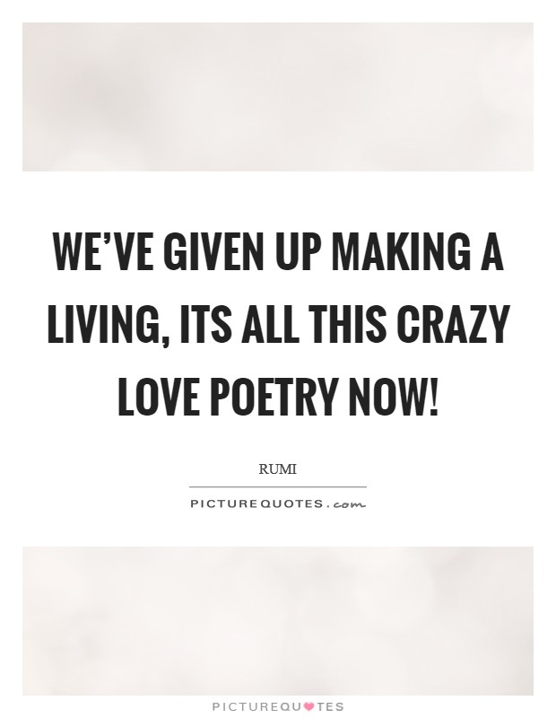 We've given up making a living, its all this crazy love poetry now! Picture Quote #1