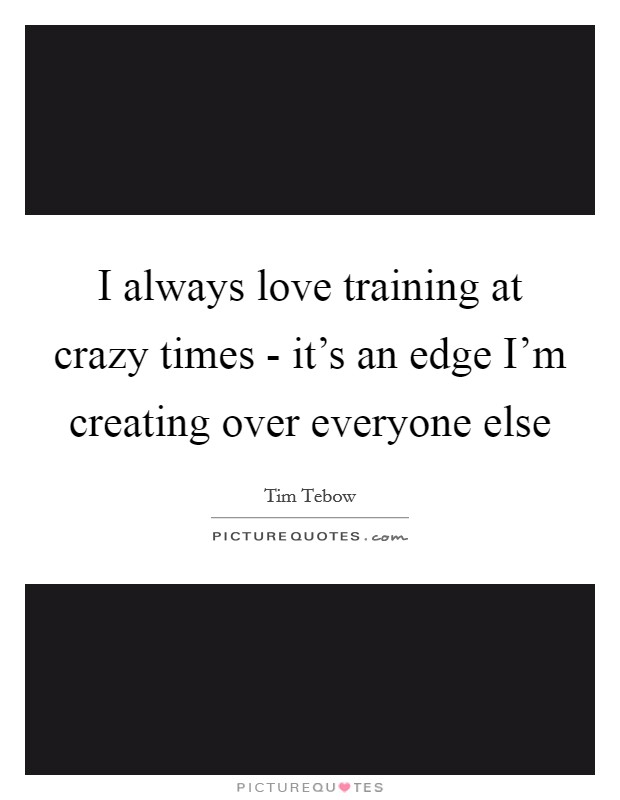 I always love training at crazy times - it's an edge I'm creating over everyone else Picture Quote #1