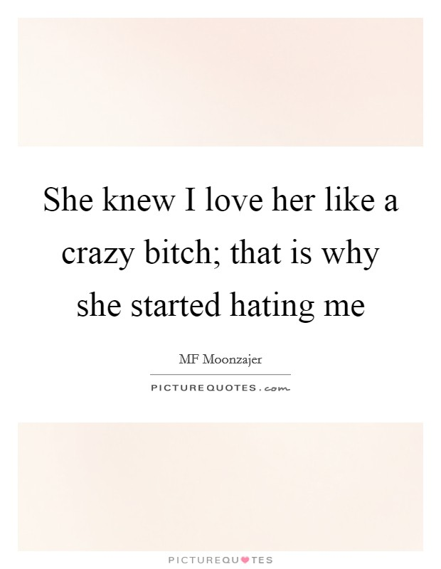 She knew I love her like a crazy bitch; that is why she started hating me Picture Quote #1