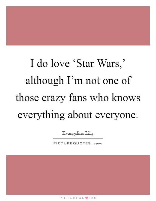 I do love 'Star Wars,' although I'm not one of those crazy fans who knows everything about everyone Picture Quote #1