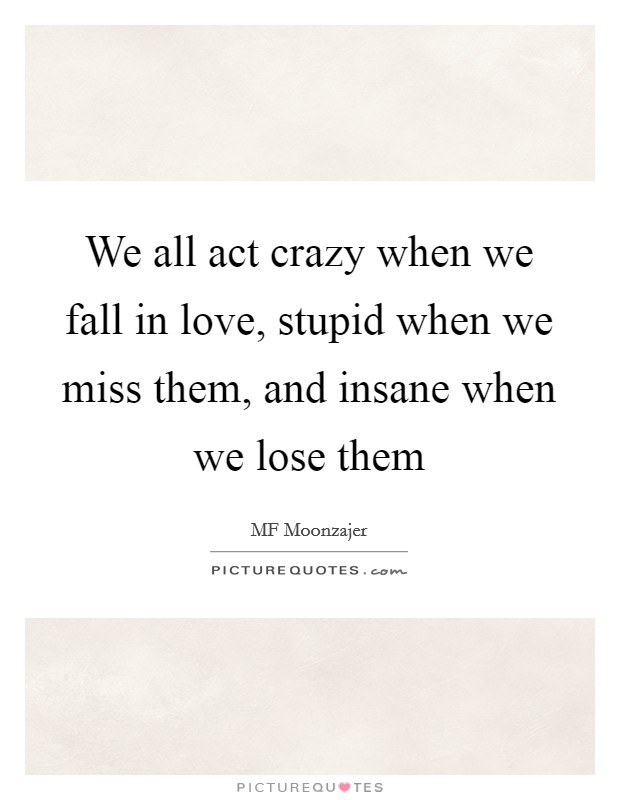 We all act crazy when we fall in love, stupid when we miss them, and insane when we lose them Picture Quote #1