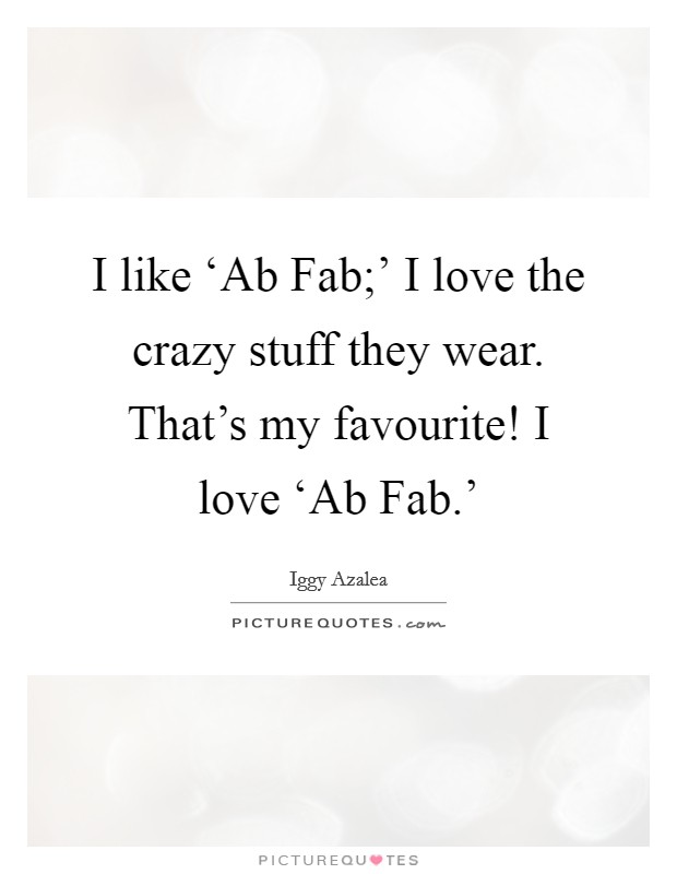I like 'Ab Fab;' I love the crazy stuff they wear. That's my favourite! I love 'Ab Fab.' Picture Quote #1