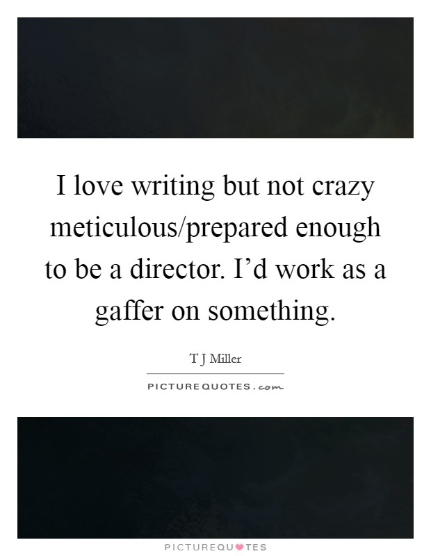 I love writing but not crazy meticulous/prepared enough to be a director. I'd work as a gaffer on something Picture Quote #1
