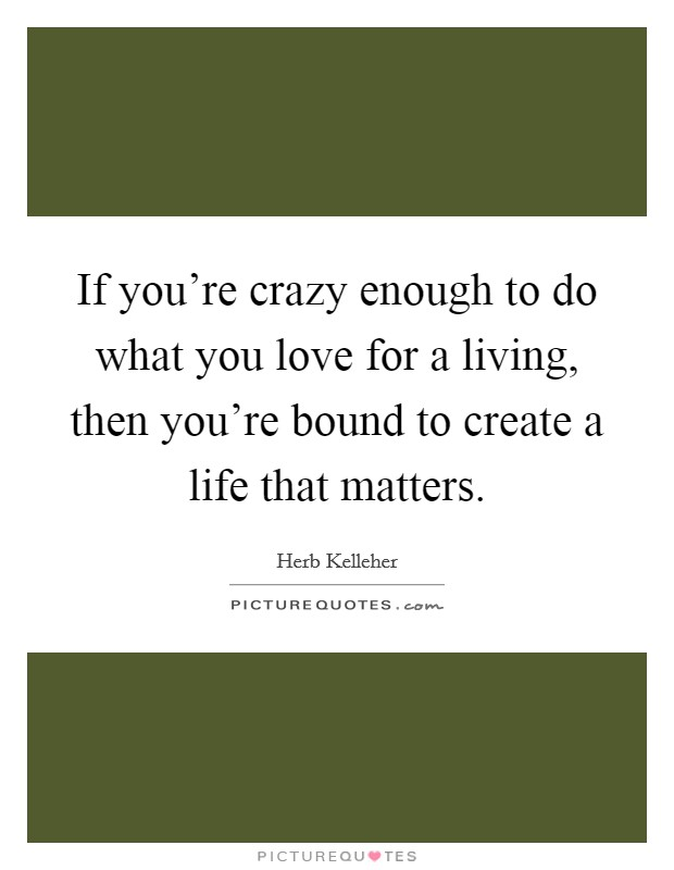 If you're crazy enough to do what you love for a living, then you're bound to create a life that matters Picture Quote #1