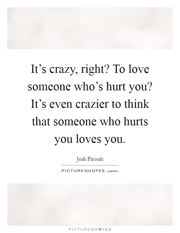 It's crazy, right? To love someone who's hurt you? It's even crazier to think that someone who hurts you loves you Picture Quote #1