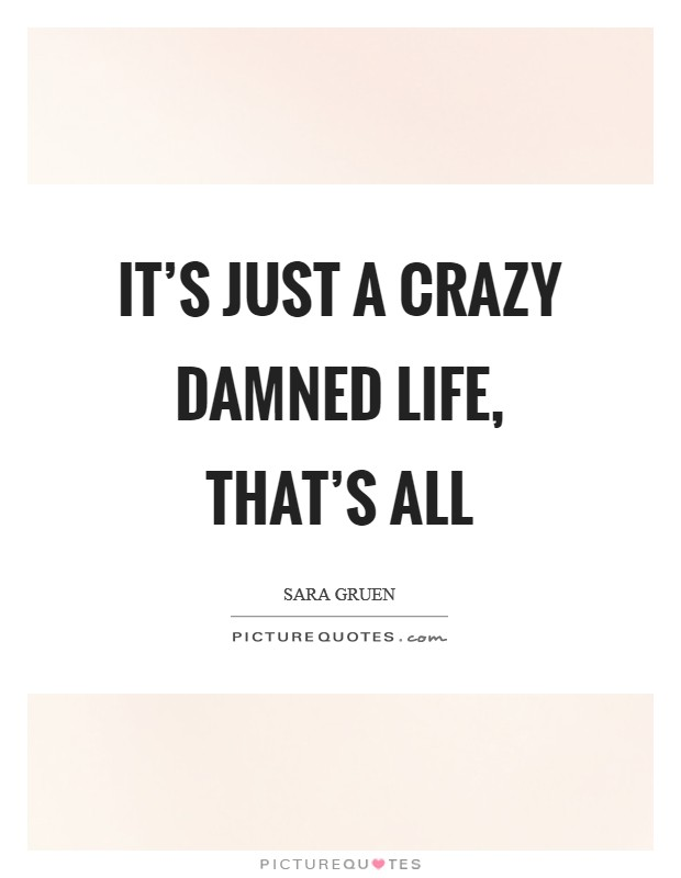 It's just a crazy damned life, that's all Picture Quote #1