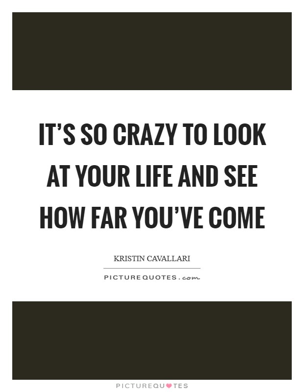 It's so crazy to look at your life and see how far you've come Picture Quote #1