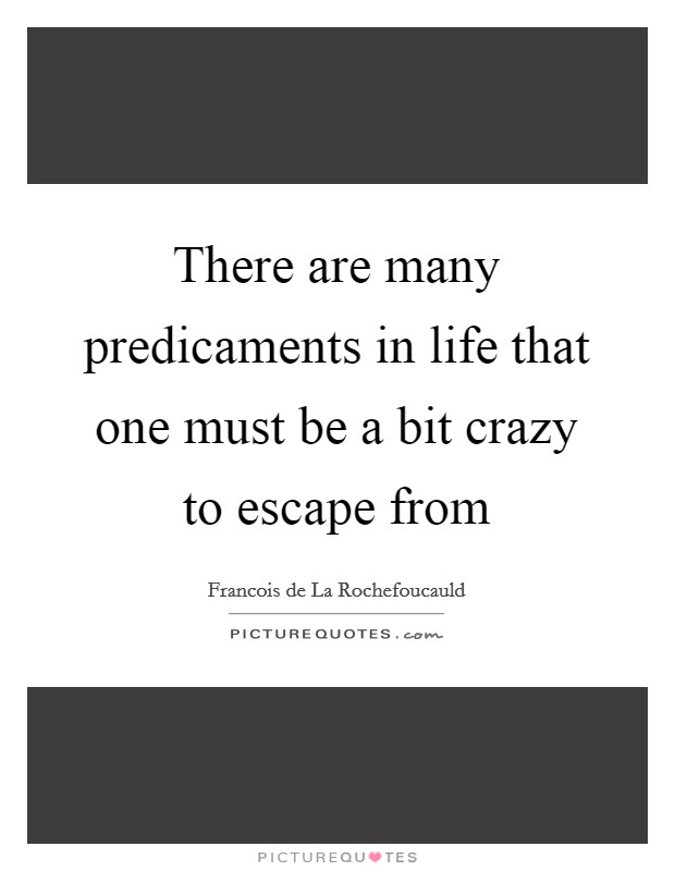 There are many predicaments in life that one must be a bit crazy to escape from Picture Quote #1