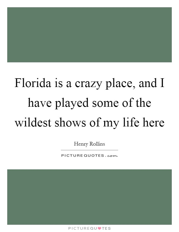 Florida is a crazy place, and I have played some of the wildest shows of my life here Picture Quote #1