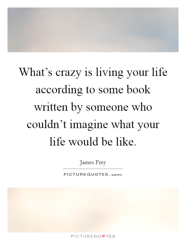 What's crazy is living your life according to some book written by someone who couldn't imagine what your life would be like Picture Quote #1