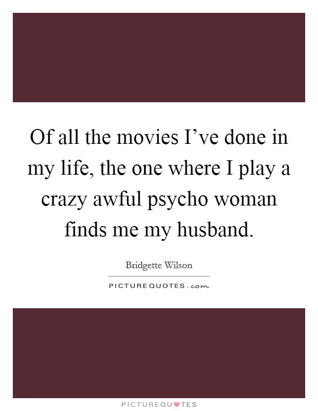 Of all the movies I've done in my life, the one where I play a crazy awful psycho woman finds me my husband Picture Quote #1