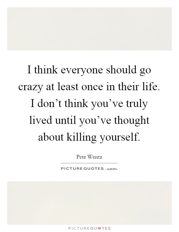I think everyone should go crazy at least once in their life. I don't think you've truly lived until you've thought about killing yourself Picture Quote #1