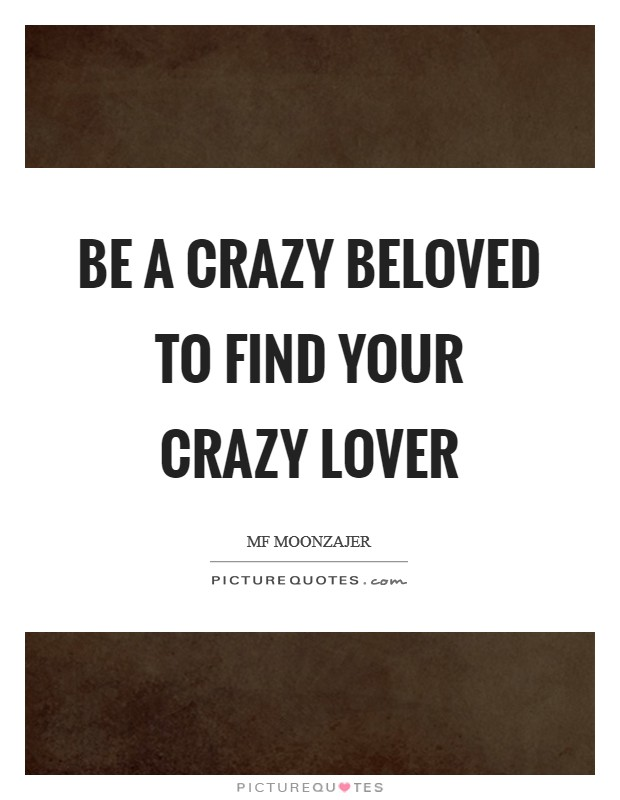 Be a crazy beloved to find your crazy lover Picture Quote #1