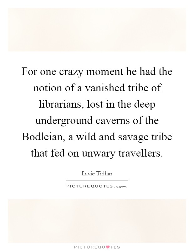 For one crazy moment he had the notion of a vanished tribe of librarians, lost in the deep underground caverns of the Bodleian, a wild and savage tribe that fed on unwary travellers. Picture Quote #1