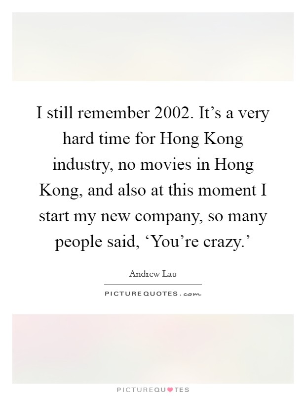 I still remember 2002. It's a very hard time for Hong Kong industry, no movies in Hong Kong, and also at this moment I start my new company, so many people said, 'You're crazy.' Picture Quote #1