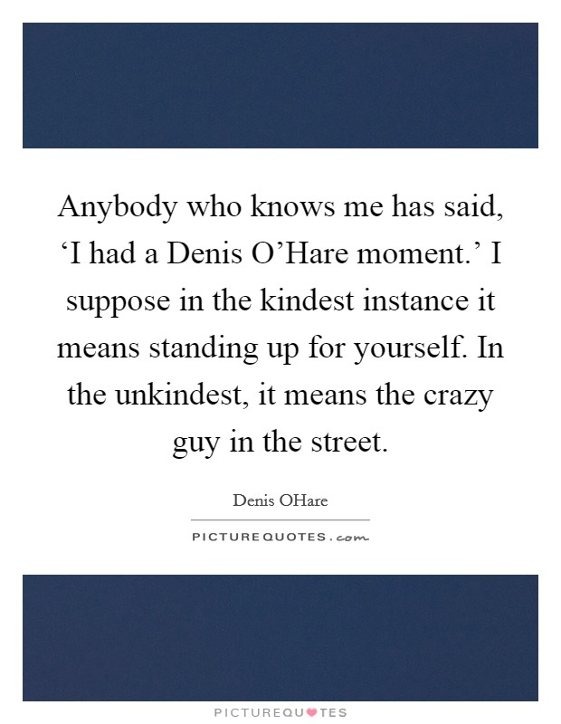 Anybody who knows me has said, 'I had a Denis O'Hare moment.' I suppose in the kindest instance it means standing up for yourself. In the unkindest, it means the crazy guy in the street Picture Quote #1