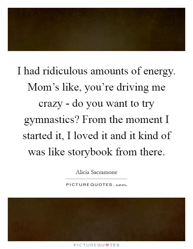 I had ridiculous amounts of energy. Mom's like, you're driving me crazy - do you want to try gymnastics? From the moment I started it, I loved it and it kind of was like storybook from there. Picture Quote #1