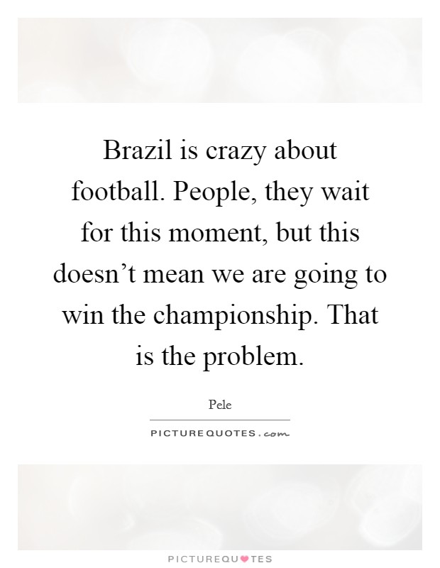 Brazil is crazy about football. People, they wait for this moment, but this doesn't mean we are going to win the championship. That is the problem. Picture Quote #1
