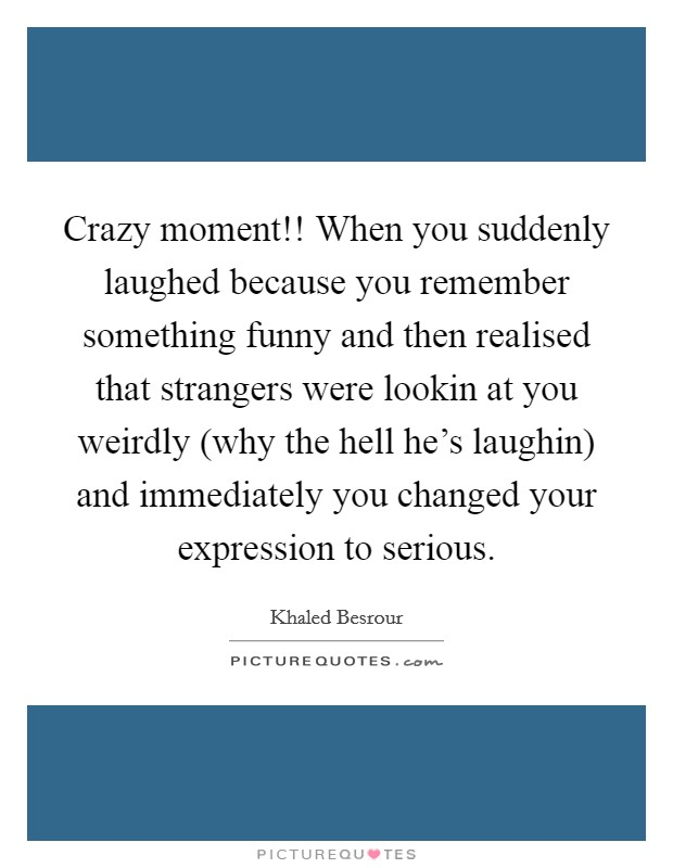 Crazy moment!! When you suddenly laughed because you remember something funny and then realised that strangers were lookin at you weirdly (why the hell he's laughin) and immediately you changed your expression to serious. Picture Quote #1