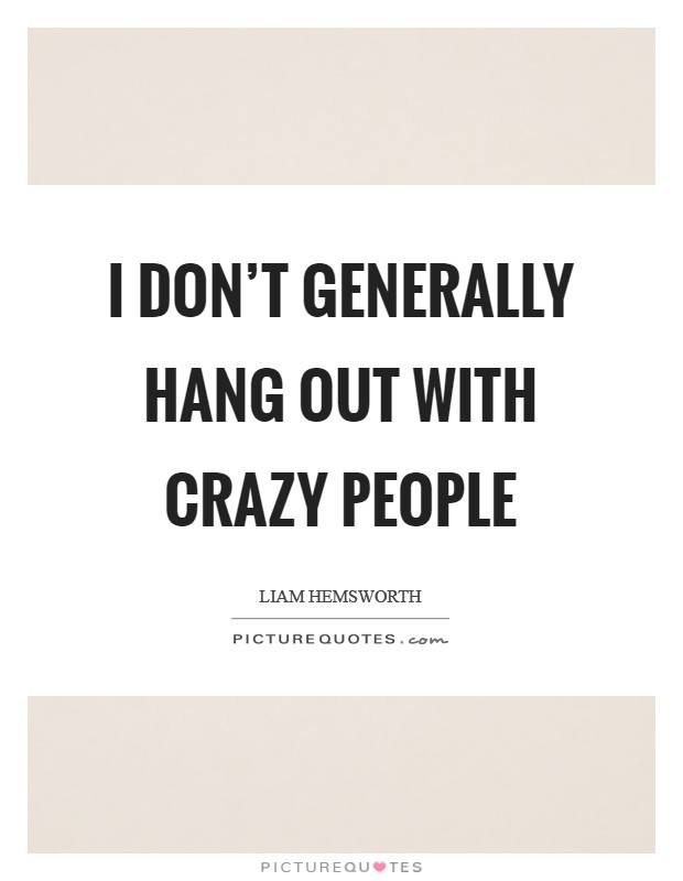 I don't generally hang out with crazy people Picture Quote #1
