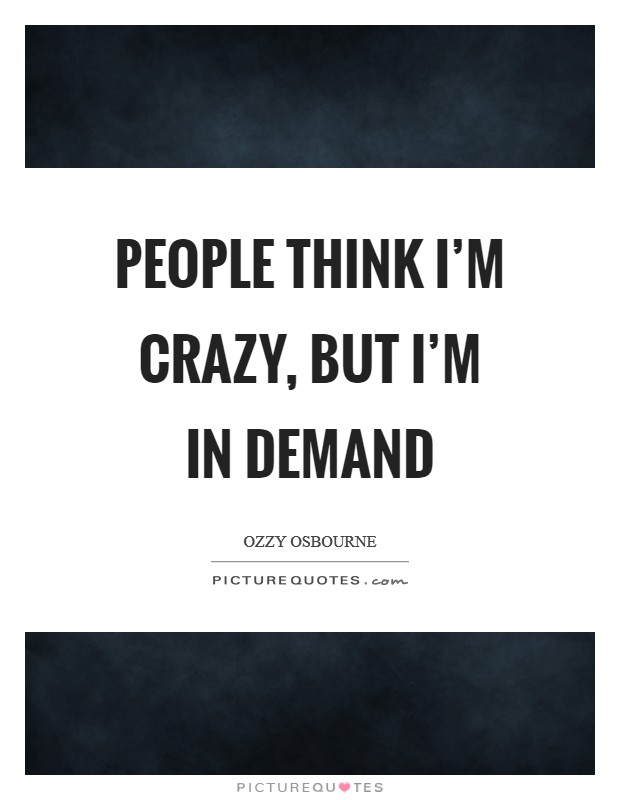 People think I'm crazy, but I'm in demand Picture Quote #1