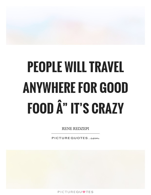 """People will travel anywhere for good food """" it's crazy Picture Quote #1"""