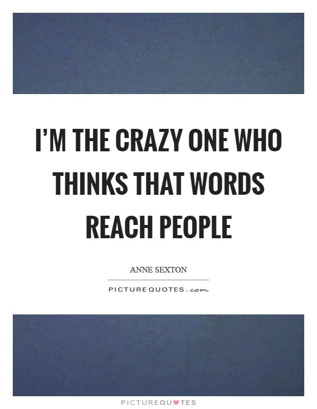I'm the crazy one who thinks that words reach people Picture Quote #1