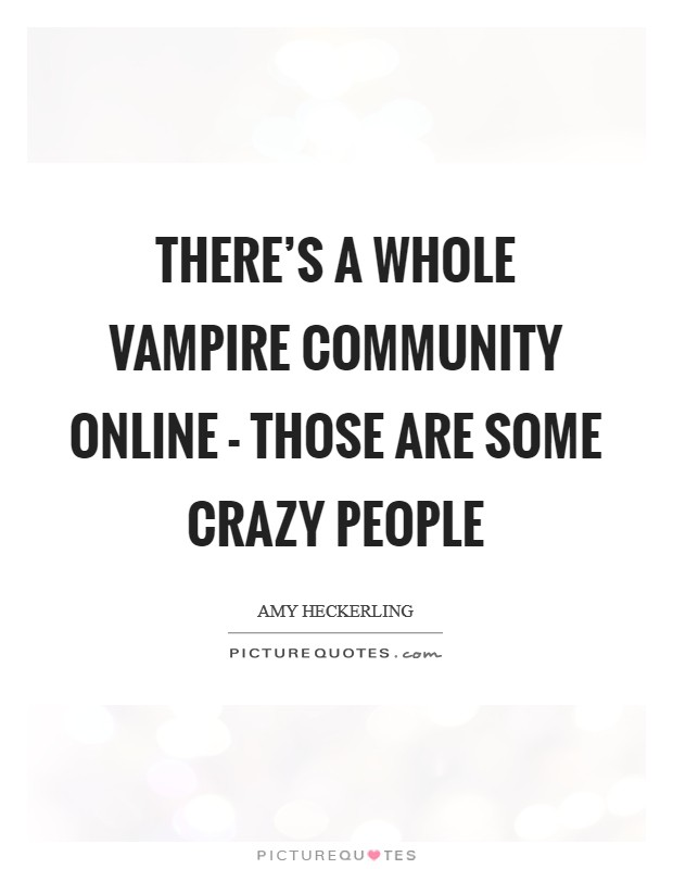There's a whole vampire community online - those are some crazy people Picture Quote #1