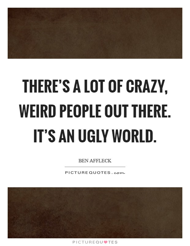 There's a lot of crazy, weird people out there. It's an ugly world Picture Quote #1