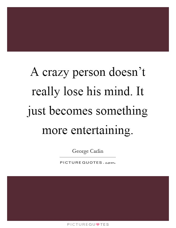 A crazy person doesn't really lose his mind. It just becomes something more entertaining Picture Quote #1