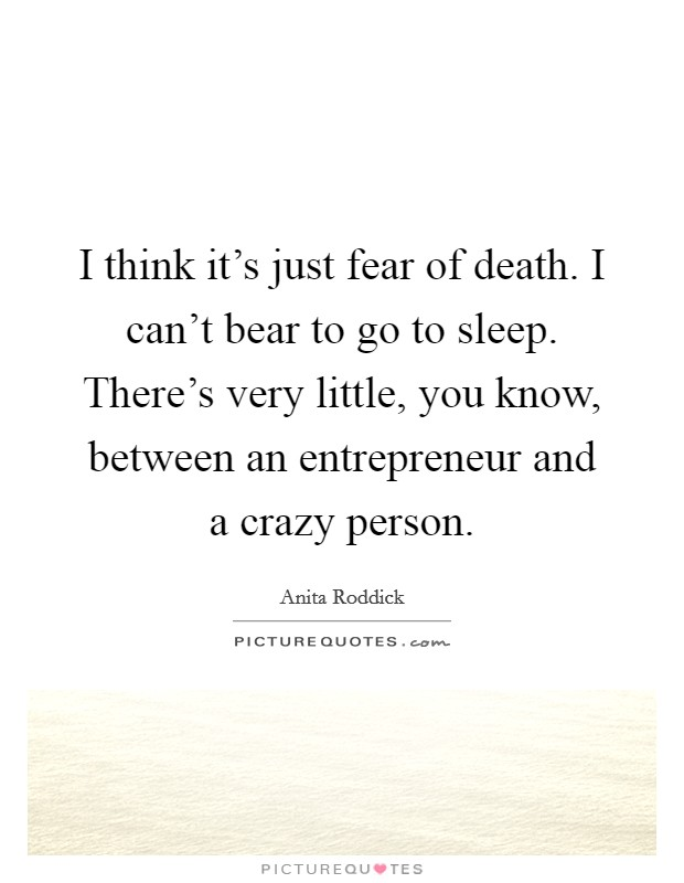I think it's just fear of death. I can't bear to go to sleep. There's very little, you know, between an entrepreneur and a crazy person Picture Quote #1