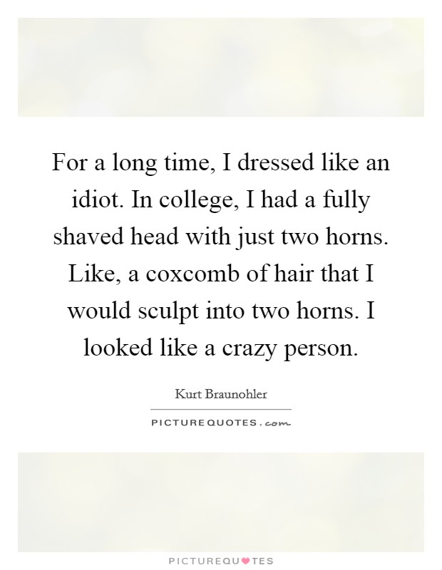 For a long time, I dressed like an idiot. In college, I had a fully shaved head with just two horns. Like, a coxcomb of hair that I would sculpt into two horns. I looked like a crazy person Picture Quote #1